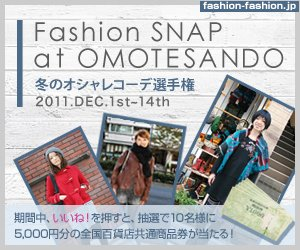 Fashion SNAP at OMOTESANDO 冬のオシャレコーデ選手権 2011.DEC.1st~14th